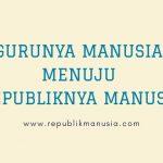 GURUNYA MANUSIA MENUJU REPUBLIKNYA MANUSIA